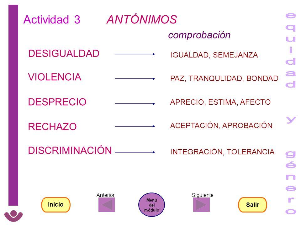 Actividad 3 ANTÓNIMOS DISCRIMINACIÓN VIOLENCIA DESIGUALDAD RECHAZO DESPRECIO comprobación IGUALDAD, SEMEJANZA PAZ, TRANQULIDAD, BONDAD APRECIO, ESTIMA