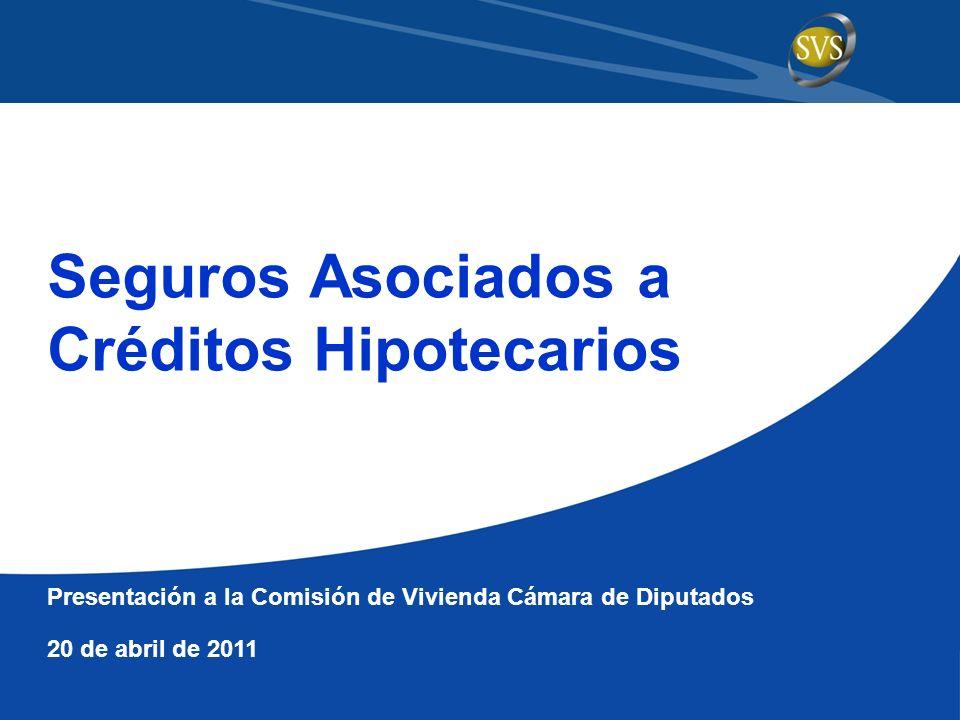Seguros Asociados a Créditos Hipotecarios Presentación a la Comisión de Vivienda Cámara de Diputados 20 de abril de 2011