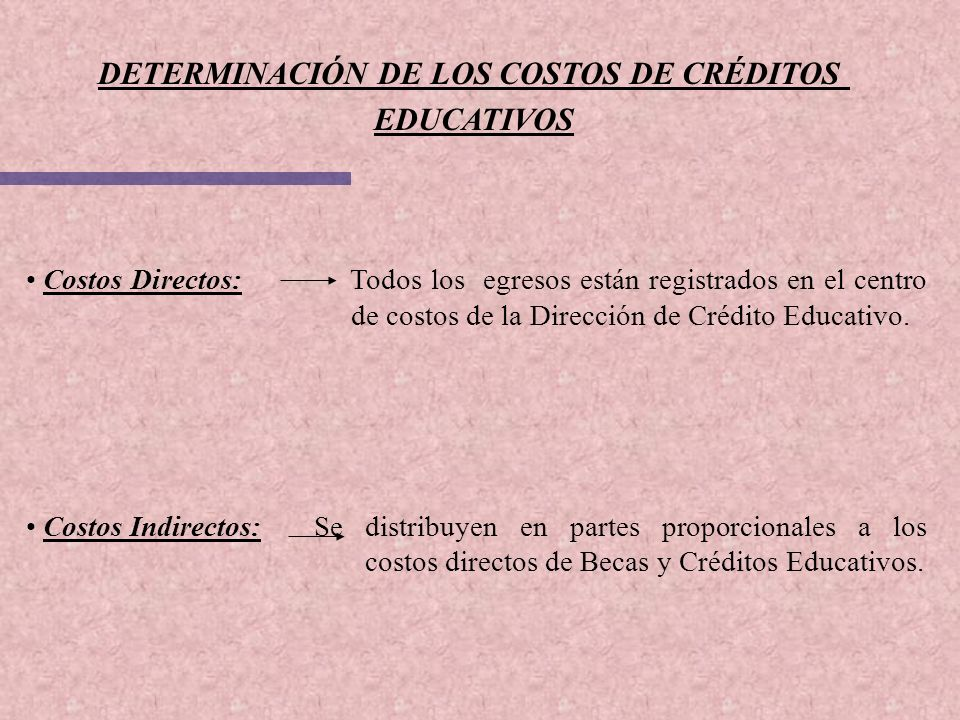 DETERMINACIÓN DE LOS COSTOS DE CRÉDITOS EDUCATIVOS Costos Directos: Todos los egresos están registrados en el centro de costos de la Dirección de Créd