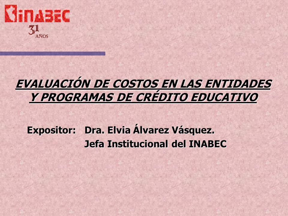 EVALUACIÓN DE COSTOS EN LAS ENTIDADES Y PROGRAMAS DE CRÉDITO EDUCATIVO Expositor:Dra. Elvia Álvarez Vásquez. Jefa Institucional del INABEC