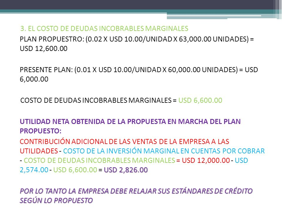 3. EL COSTO DE DEUDAS INCOBRABLES MARGINALES PLAN PROPUESTRO: (0.02 X USD 10.00/UNIDAD X 63,000.00 UNIDADES) = USD 12,600.00 PRESENTE PLAN: (0.01 X US