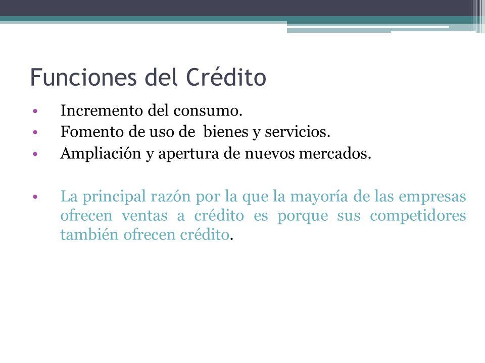 Funciones del Crédito Incremento del consumo. Fomento de uso de bienes y servicios. Ampliación y apertura de nuevos mercados. La principal razón por l
