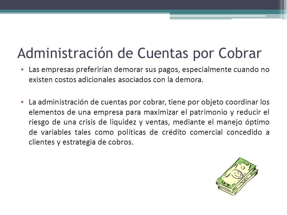 Administración de Cuentas por Cobrar Las empresas preferirían demorar sus pagos, especialmente cuando no existen costos adicionales asociados con la d