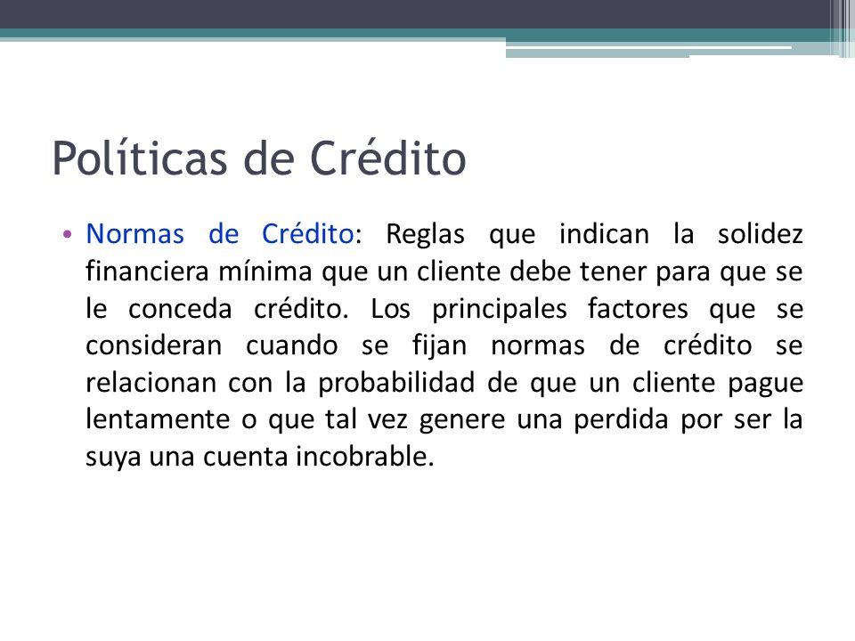 Políticas de Crédito Normas de Crédito: Reglas que indican la solidez financiera mínima que un cliente debe tener para que se le conceda crédito. Los