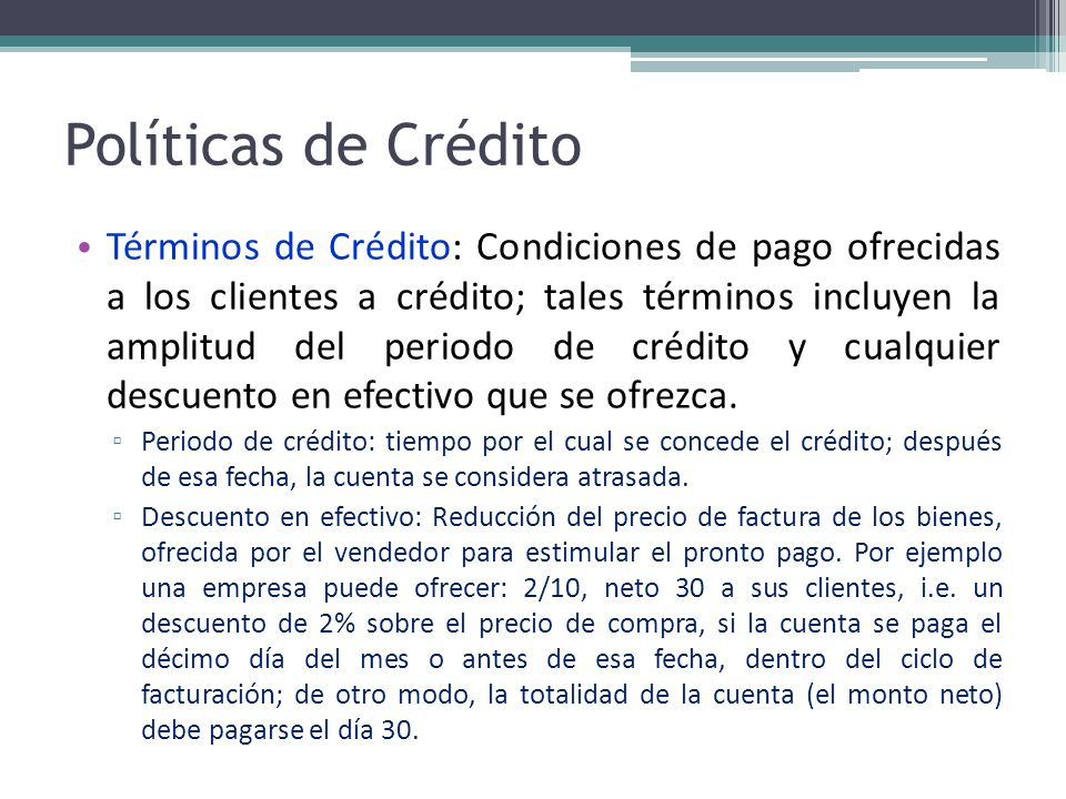 Políticas de Crédito Términos de Crédito: Condiciones de pago ofrecidas a los clientes a crédito; tales términos incluyen la amplitud del periodo de c