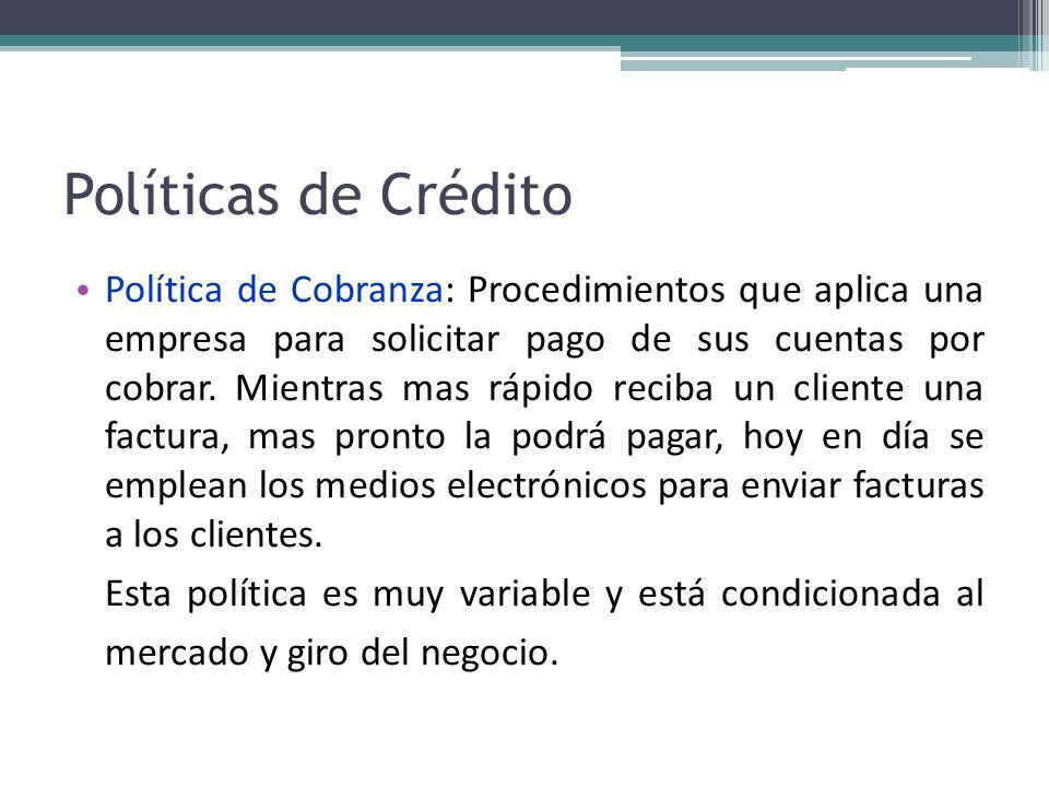 Políticas de Crédito Política de Cobranza: Procedimientos que aplica una empresa para solicitar pago de sus cuentas por cobrar. Mientras mas rápido re