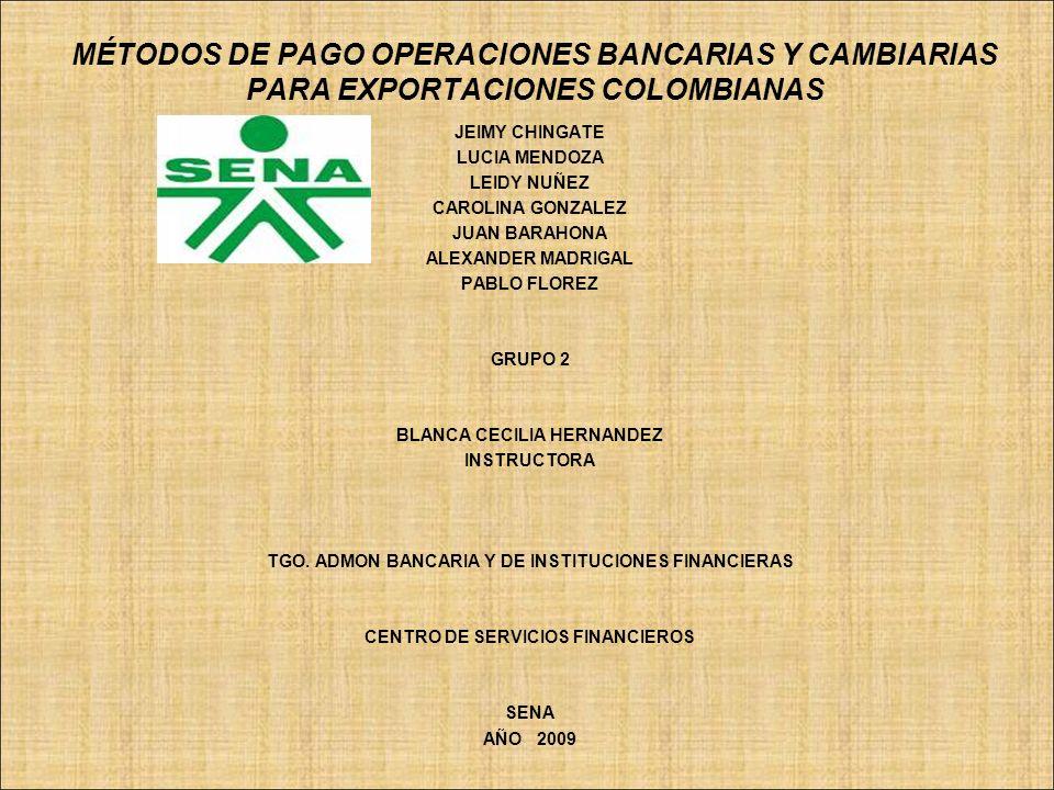 MÉTODOS DE PAGO OPERACIONES BANCARIAS Y CAMBIARIAS PARA EXPORTACIONES COLOMBIANAS JEIMY CHINGATE LUCIA MENDOZA LEIDY NUÑEZ CAROLINA GONZALEZ JUAN BARA