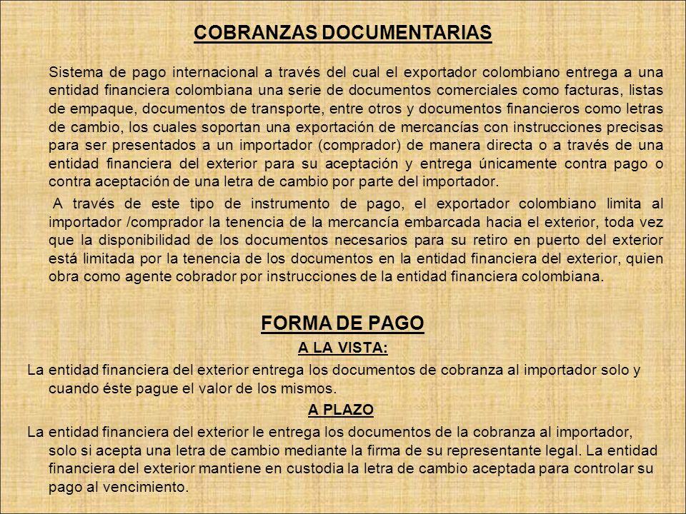 COBRANZAS DOCUMENTARIAS Sistema de pago internacional a través del cual el exportador colombiano entrega a una entidad financiera colombiana una serie
