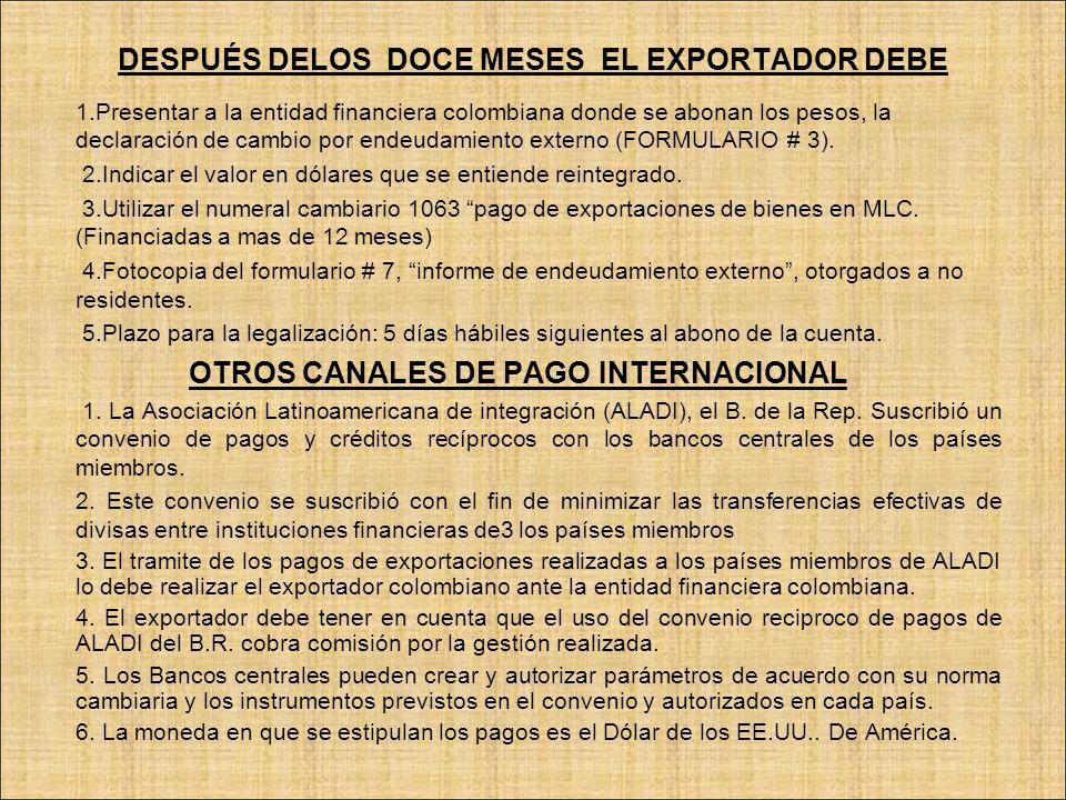 DESPUÉS DELOS DOCE MESES EL EXPORTADOR DEBE 1.Presentar a la entidad financiera colombiana donde se abonan los pesos, la declaración de cambio por end