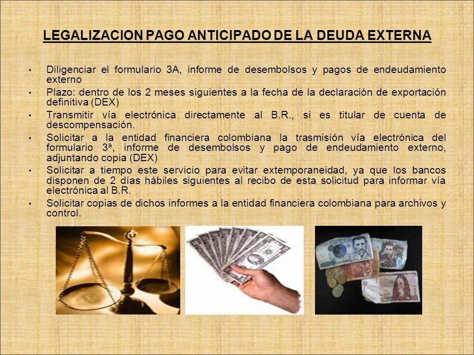 LEGALIZACION PAGO ANTICIPADO DE LA DEUDA EXTERNA Diligenciar el formulario 3A, informe de desembolsos y pagos de endeudamiento externo Plazo: dentro d