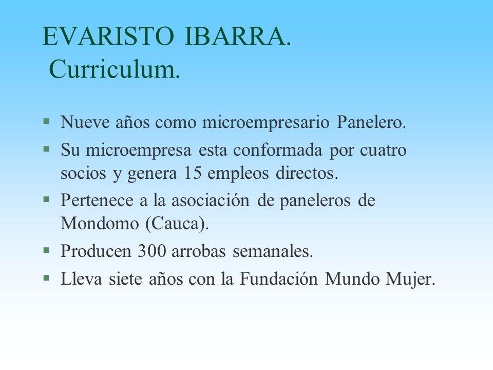 EVARISTO IBARRA. Curriculum. §Nueve años como microempresario Panelero. §Su microempresa esta conformada por cuatro socios y genera 15 empleos directo