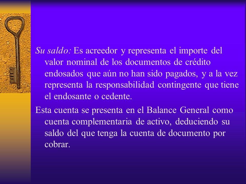 Su saldo: Es acreedor y representa el importe del valor nominal de los documentos de crédito endosados que aún no han sido pagados, y a la vez represe
