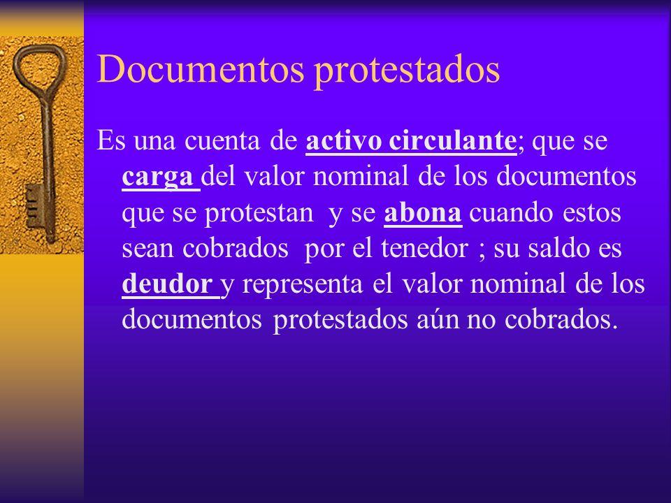Documentos protestados Es una cuenta de activo circulante; que se carga del valor nominal de los documentos que se protestan y se abona cuando estos s