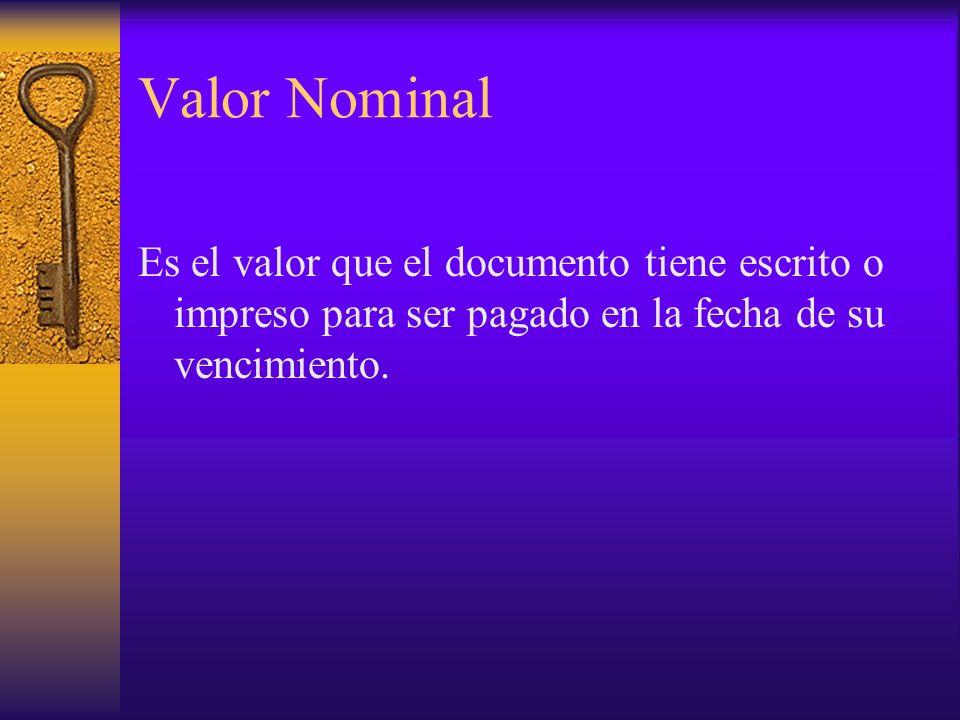 Valor Nominal Es el valor que el documento tiene escrito o impreso para ser pagado en la fecha de su vencimiento.