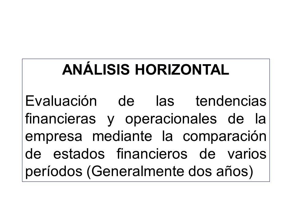 ANÁLISIS HORIZONTAL Evaluación de las tendencias financieras y operacionales de la empresa mediante la comparación de estados financieros de varios pe