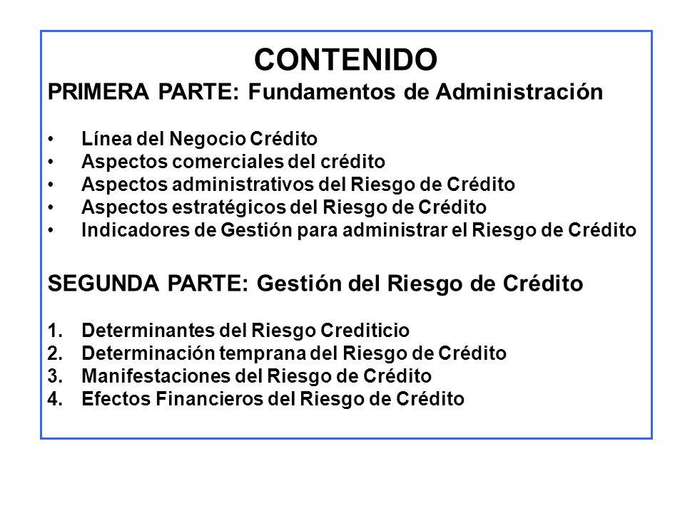 CONTENIDO PRIMERA PARTE: Fundamentos de Administración Línea del Negocio Crédito Aspectos comerciales del crédito Aspectos administrativos del Riesgo