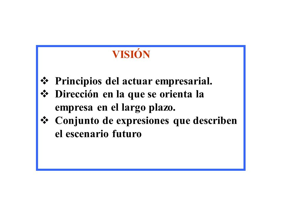 VISIÓN Principios del actuar empresarial. Dirección en la que se orienta la empresa en el largo plazo. Conjunto de expresiones que describen el escena