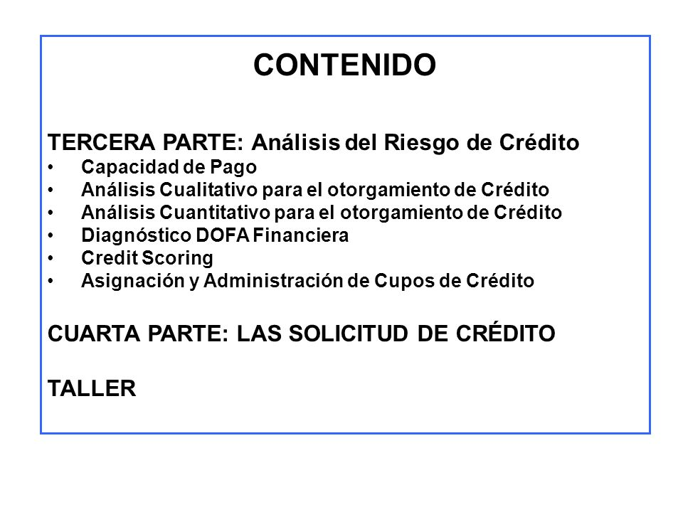 CONTENIDO TERCERA PARTE: Análisis del Riesgo de Crédito Capacidad de Pago Análisis Cualitativo para el otorgamiento de Crédito Análisis Cuantitativo p