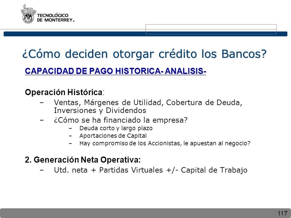 117 ¿Cómo deciden otorgar crédito los Bancos? CAPACIDAD DE PAGO HISTORICA- ANALISIS- Operación Histórica: –Ventas, Márgenes de Utilidad, Cobertura de