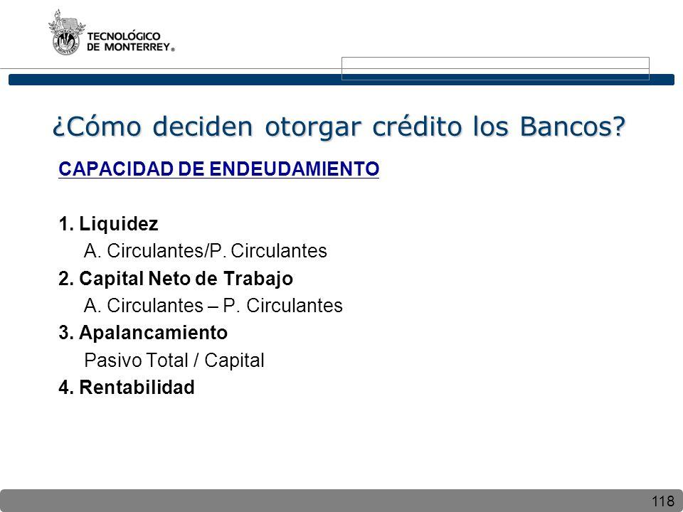 118 ¿Cómo deciden otorgar crédito los Bancos? CAPACIDAD DE ENDEUDAMIENTO 1. Liquidez A. Circulantes/P. Circulantes 2. Capital Neto de Trabajo A. Circu