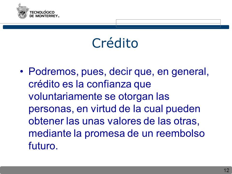 12 Crédito Podremos, pues, decir que, en general, crédito es la confianza que voluntariamente se otorgan las personas, en virtud de la cual pueden obtener las unas valores de las otras, mediante la promesa de un reembolso futuro.