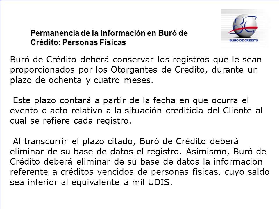 144 Permanencia de la información en Buró de Crédito: Personas Físicas Buró de Crédito deberá conservar los registros que le sean proporcionados por los Otorgantes de Crédito, durante un plazo de ochenta y cuatro meses.