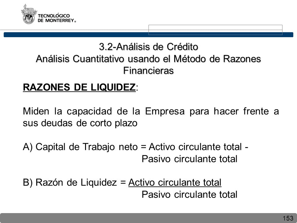 153 RAZONES DE LIQUIDEZ: Miden la capacidad de la Empresa para hacer frente a sus deudas de corto plazo A) Capital de Trabajo neto = Activo circulante