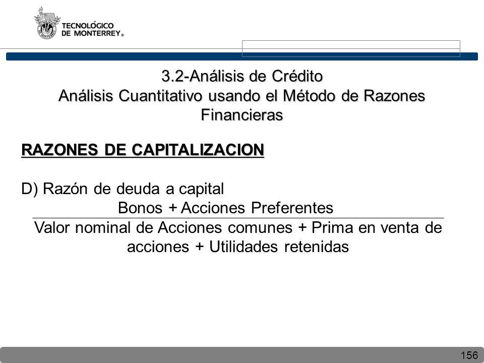156 RAZONES DE CAPITALIZACION D) Razón de deuda a capital Bonos + Acciones Preferentes Valor nominal de Acciones comunes + Prima en venta de acciones + Utilidades retenidas 3.2-Análisis de Crédito Análisis Cuantitativo usando el Método de Razones Financieras