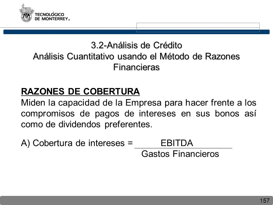 157 RAZONES DE COBERTURA Miden la capacidad de la Empresa para hacer frente a los compromisos de pagos de intereses en sus bonos así como de dividendos preferentes.