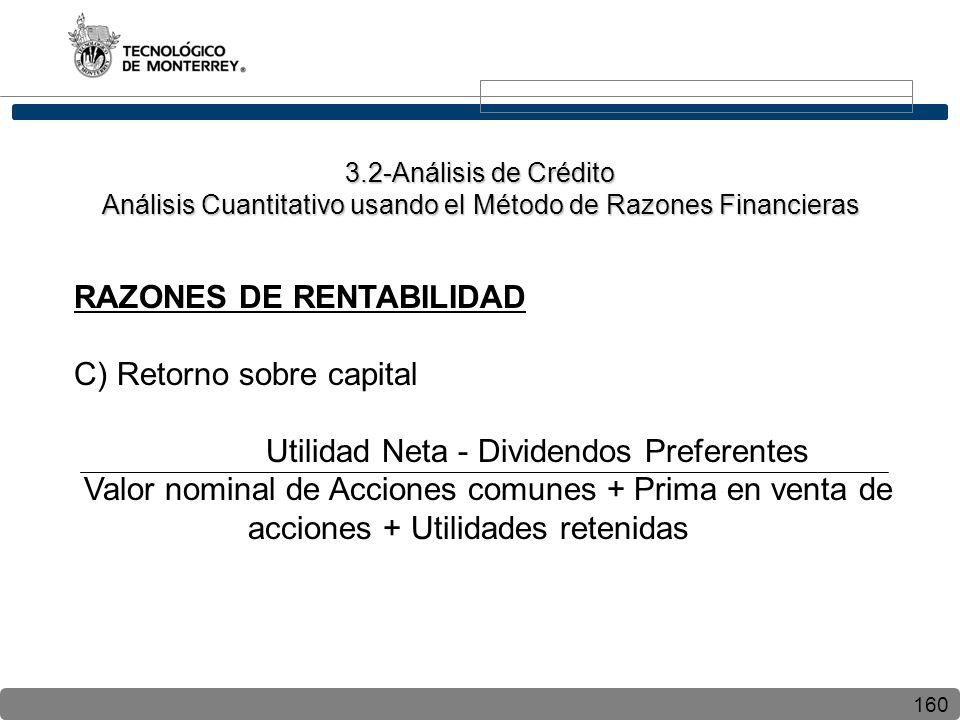 160 RAZONES DE RENTABILIDAD C) Retorno sobre capital Utilidad Neta - Dividendos Preferentes Valor nominal de Acciones comunes + Prima en venta de acciones + Utilidades retenidas 3.2-Análisis de Crédito Análisis Cuantitativo usando el Método de Razones Financieras