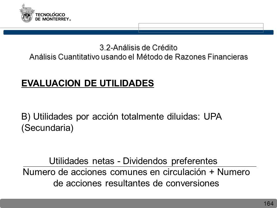 164 EVALUACION DE UTILIDADES B) Utilidades por acción totalmente diluidas: UPA (Secundaria) Utilidades netas - Dividendos preferentes Numero de acciones comunes en circulación + Numero de acciones resultantes de conversiones 3.2-Análisis de Crédito Análisis Cuantitativo usando el Método de Razones Financieras