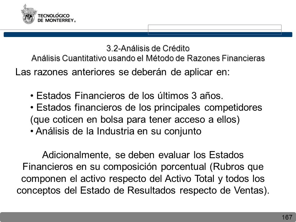 167 Las razones anteriores se deberán de aplicar en: Estados Financieros de los últimos 3 años. Estados financieros de los principales competidores (q