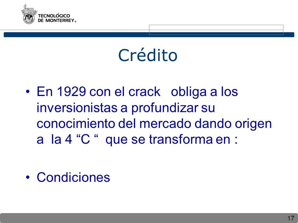 17 Crédito En 1929 con el crack obliga a los inversionistas a profundizar su conocimiento del mercado dando origen a la 4 C que se transforma en : Condiciones