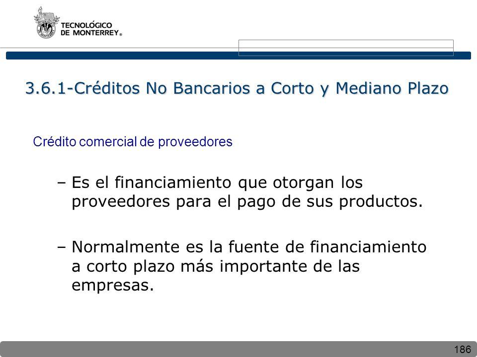 186 3.6.1-Créditos No Bancarios a Corto y Mediano Plazo Crédito comercial de proveedores –Es el financiamiento que otorgan los proveedores para el pago de sus productos.