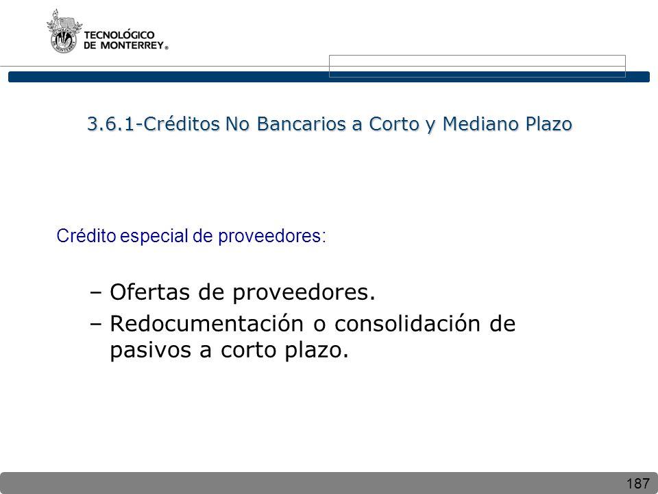 187 3.6.1-Créditos No Bancarios a Corto y Mediano Plazo Crédito especial de proveedores: –Ofertas de proveedores. –Redocumentación o consolidación de