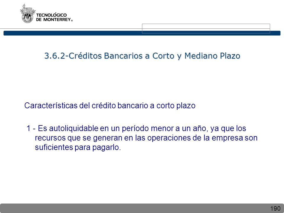 190 3.6.2-Créditos Bancarios a Corto y Mediano Plazo Características del crédito bancario a corto plazo 1 - Es autoliquidable en un período menor a un