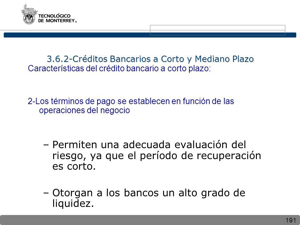 191 Características del crédito bancario a corto plazo: 2-Los términos de pago se establecen en función de las operaciones del negocio –Permiten una adecuada evaluación del riesgo, ya que el período de recuperación es corto.