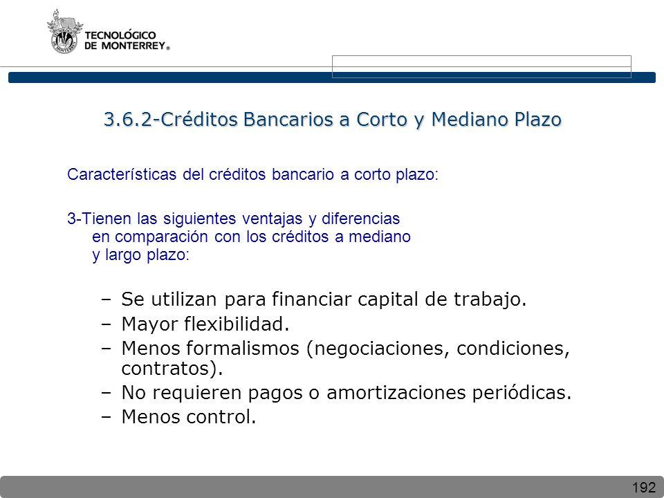 192 Características del créditos bancario a corto plazo: 3-Tienen las siguientes ventajas y diferencias en comparación con los créditos a mediano y largo plazo: –Se utilizan para financiar capital de trabajo.