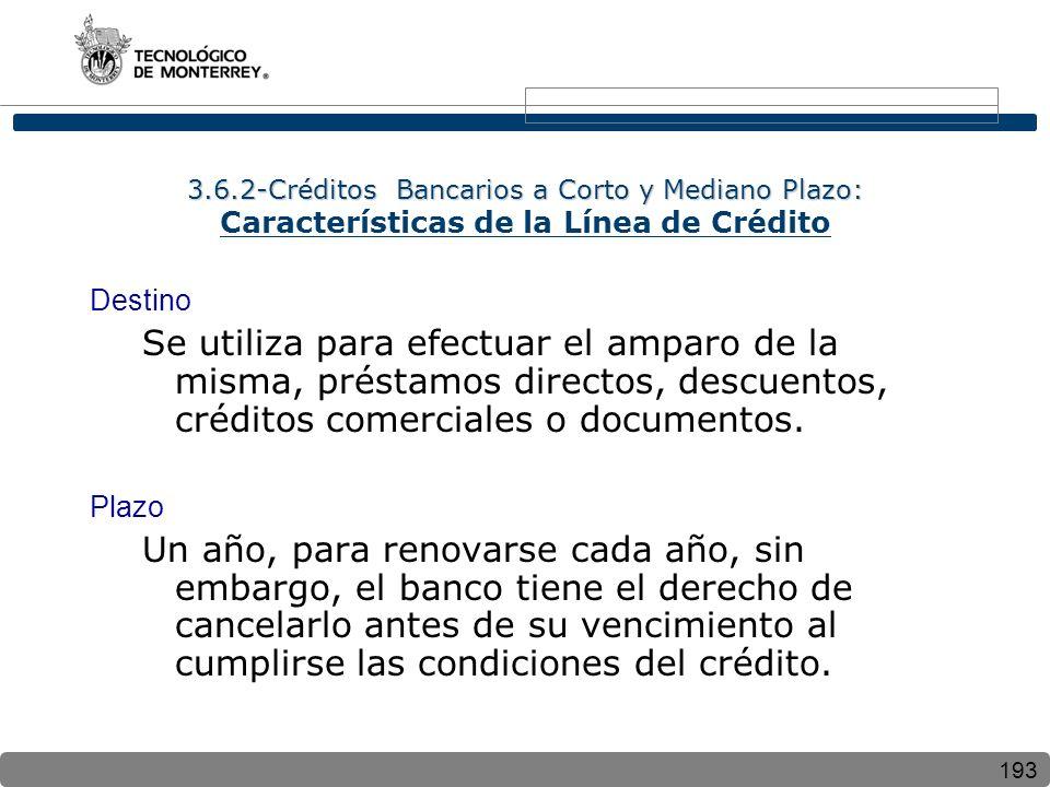 193 3.6.2-Créditos Bancarios a Corto y Mediano Plazo: 3.6.2-Créditos Bancarios a Corto y Mediano Plazo: Características de la Línea de Crédito Destino Se utiliza para efectuar el amparo de la misma, préstamos directos, descuentos, créditos comerciales o documentos.