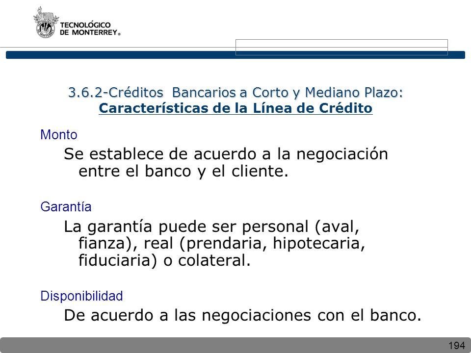 194 3.6.2-Créditos Bancarios a Corto y Mediano Plazo: 3.6.2-Créditos Bancarios a Corto y Mediano Plazo: Características de la Línea de Crédito Monto Se establece de acuerdo a la negociación entre el banco y el cliente.