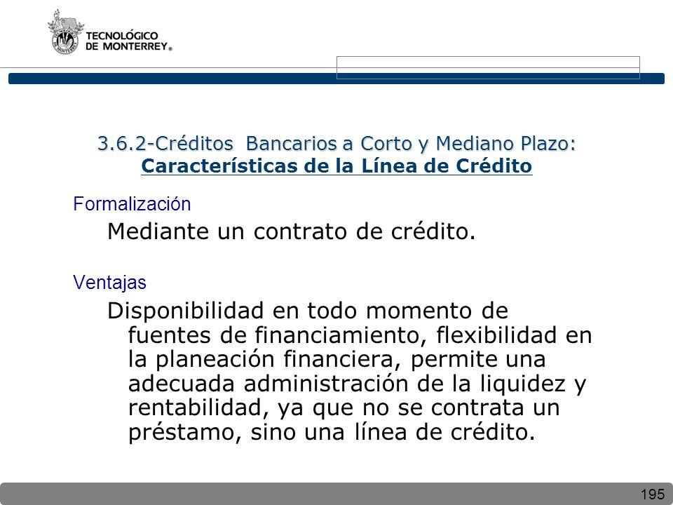 195 3.6.2-Créditos Bancarios a Corto y Mediano Plazo: 3.6.2-Créditos Bancarios a Corto y Mediano Plazo: Características de la Línea de Crédito Formalización Mediante un contrato de crédito.