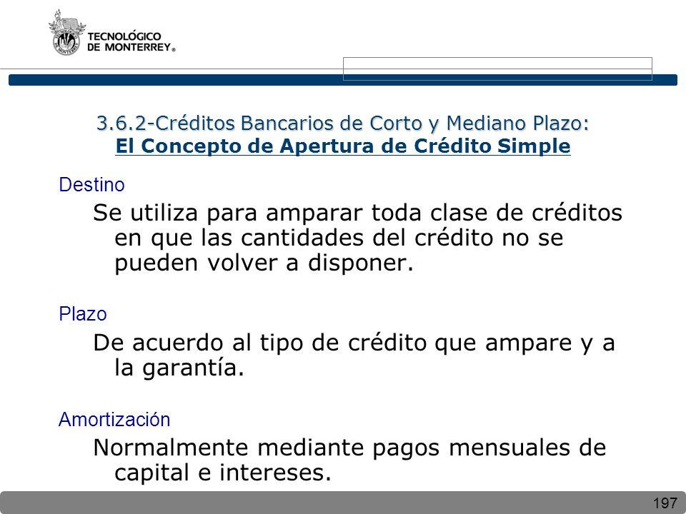 197 3.6.2-Créditos Bancarios de Corto y Mediano Plazo: 3.6.2-Créditos Bancarios de Corto y Mediano Plazo: El Concepto de Apertura de Crédito Simple Destino Se utiliza para amparar toda clase de créditos en que las cantidades del crédito no se pueden volver a disponer.