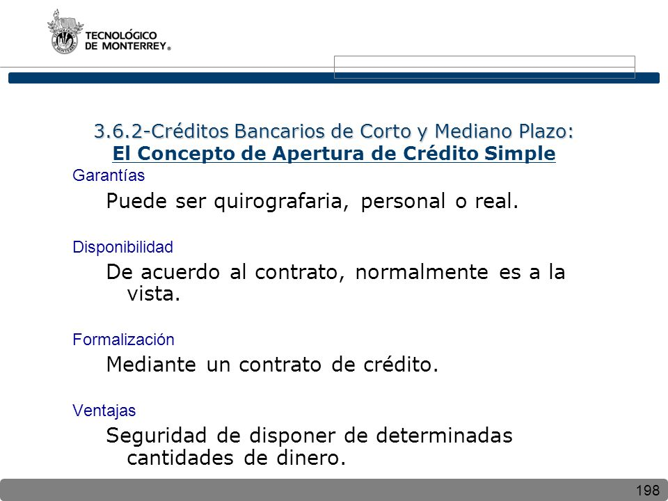 198 3.6.2-Créditos Bancarios de Corto y Mediano Plazo: 3.6.2-Créditos Bancarios de Corto y Mediano Plazo: El Concepto de Apertura de Crédito Simple Garantías Puede ser quirografaria, personal o real.