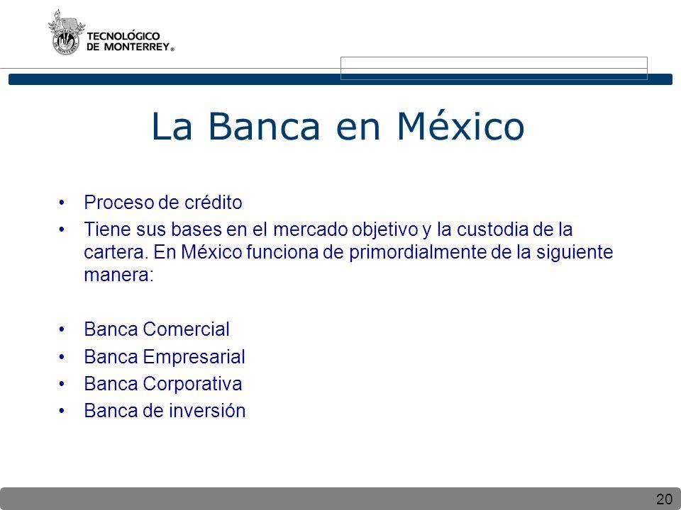 20 La Banca en México Proceso de crédito Tiene sus bases en el mercado objetivo y la custodia de la cartera. En México funciona de primordialmente de