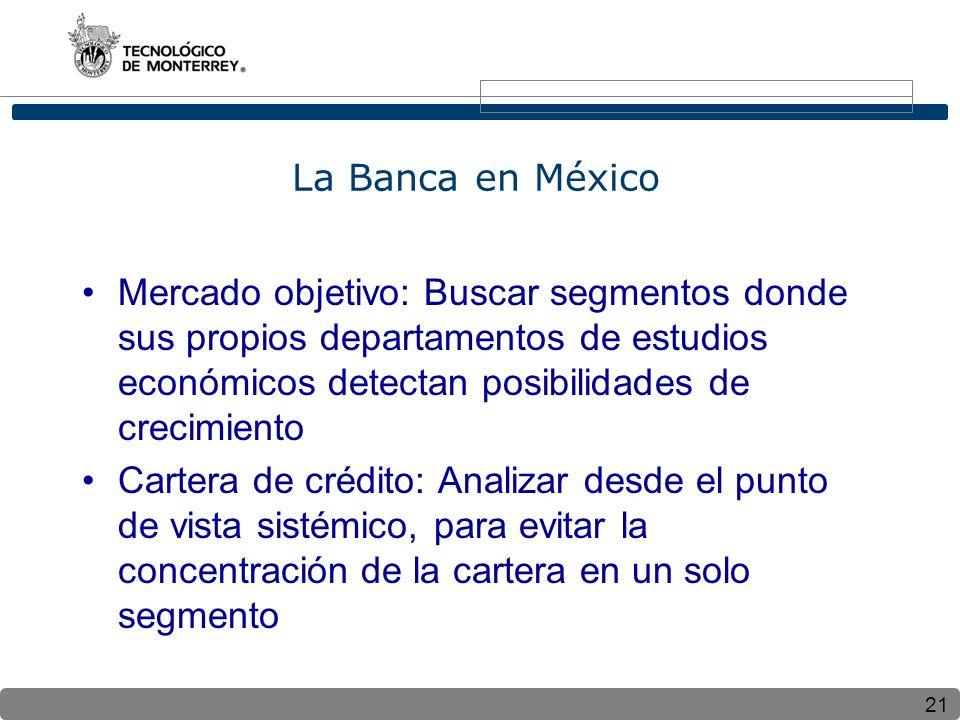 21 La Banca en México Mercado objetivo: Buscar segmentos donde sus propios departamentos de estudios económicos detectan posibilidades de crecimiento Cartera de crédito: Analizar desde el punto de vista sistémico, para evitar la concentración de la cartera en un solo segmento