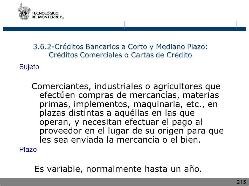 215 3.6.2-Créditos Bancarios a Corto y Mediano Plazo: Créditos Comerciales o Cartas de Crédito Sujeto Comerciantes, industriales o agricultores que efectúen compras de mercancías, materias primas, implementos, maquinaria, etc., en plazas distintas a aquéllas en las que operan, y necesitan efectuar el pago al proveedor en el lugar de su origen para que les sea enviada la mercancía o el bien.