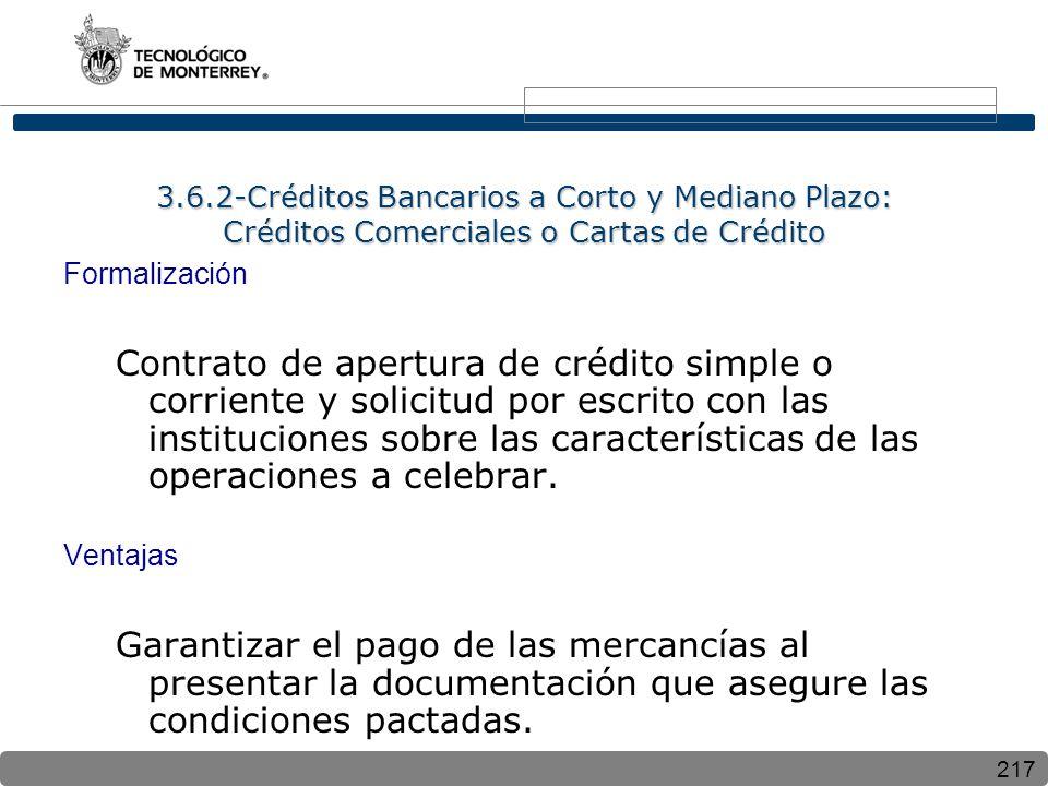 217 3.6.2-Créditos Bancarios a Corto y Mediano Plazo: Créditos Comerciales o Cartas de Crédito Formalización Contrato de apertura de crédito simple o corriente y solicitud por escrito con las instituciones sobre las características de las operaciones a celebrar.