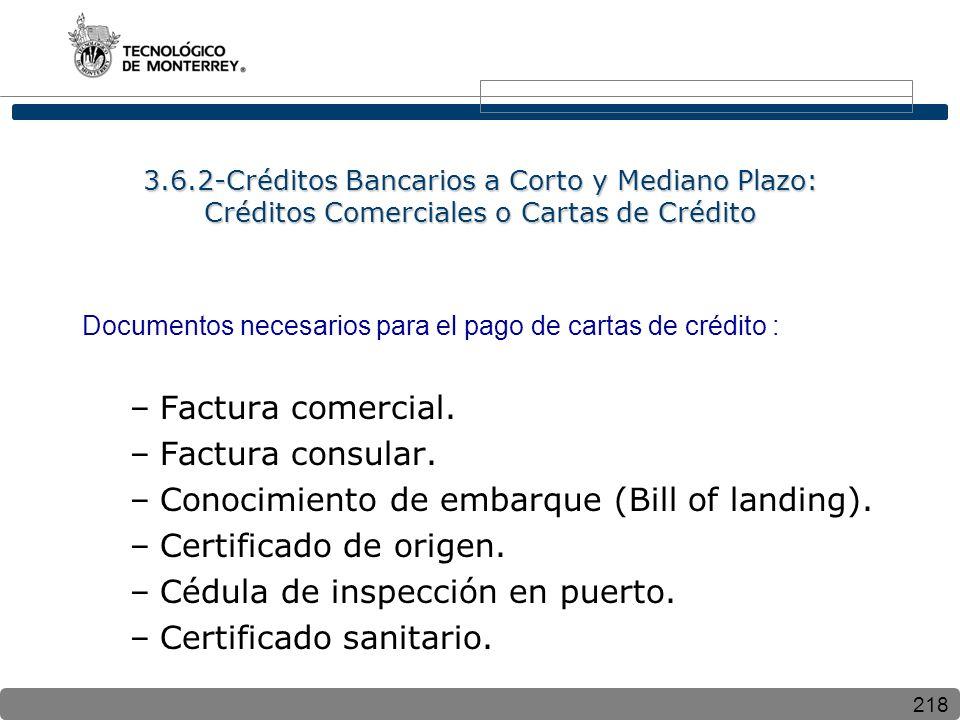 218 3.6.2-Créditos Bancarios a Corto y Mediano Plazo: Créditos Comerciales o Cartas de Crédito Documentos necesarios para el pago de cartas de crédito : –Factura comercial.