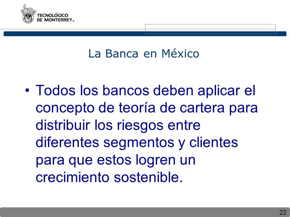 22 La Banca en México Todos los bancos deben aplicar el concepto de teoría de cartera para distribuir los riesgos entre diferentes segmentos y clientes para que estos logren un crecimiento sostenible.