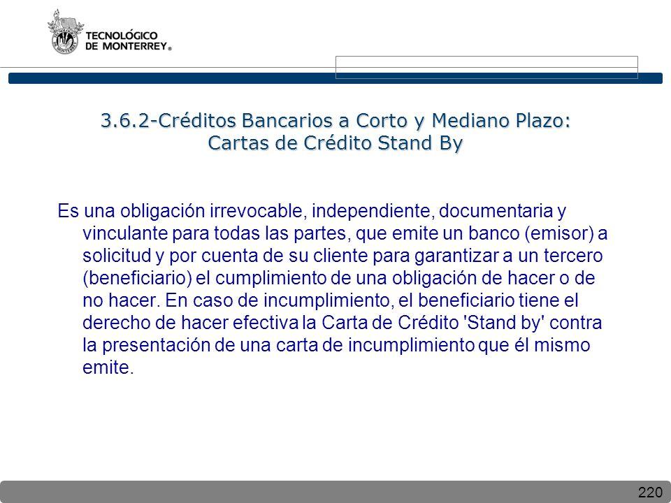 220 3.6.2-Créditos Bancarios a Corto y Mediano Plazo: Cartas de Crédito Stand By Es una obligación irrevocable, independiente, documentaria y vinculante para todas las partes, que emite un banco (emisor) a solicitud y por cuenta de su cliente para garantizar a un tercero (beneficiario) el cumplimiento de una obligación de hacer o de no hacer.